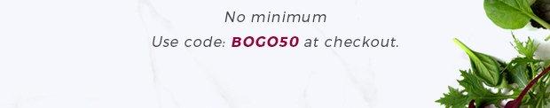 No minimum - Use code: BOGO50 at checkout