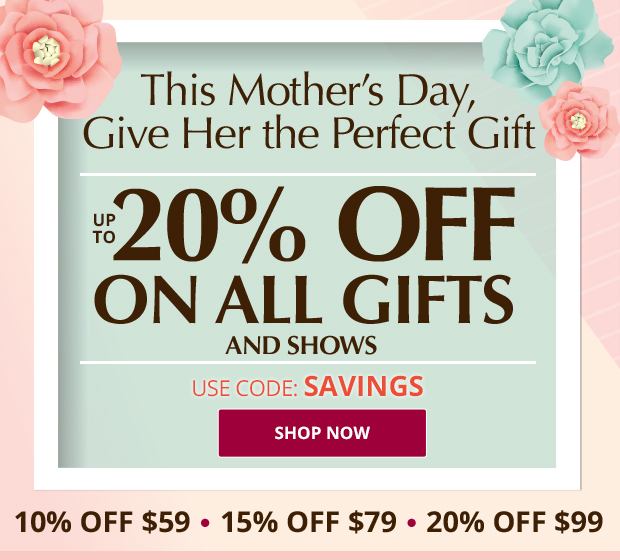 This Mother's Day, Give Her the Perfect Gift - UP TO 20% OFF ALL GIFTS AND SHOWS - USE CODE: SAVINGS - SHOP NOW - 10% Off $59 - 15% Off $79 - 20% Off $99