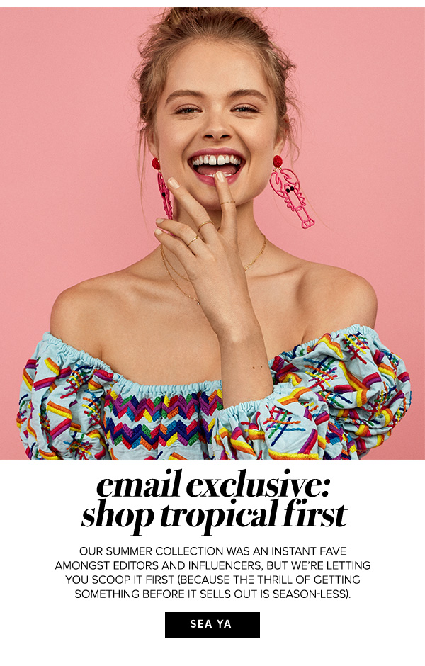 Email Exclusive: Shop tropical first. Our summer collection was an instant fave amongst editors and influencers, but we're letting you scoop it first (because the thrill of getting something before it sells out is season-less).