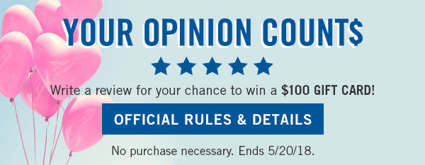 Your opinion counts! Write a review for your chance to win a $100 gift card! No purchase necessary. Ends 5/20/18 - OFFICIAL RULES AND DETAILS!