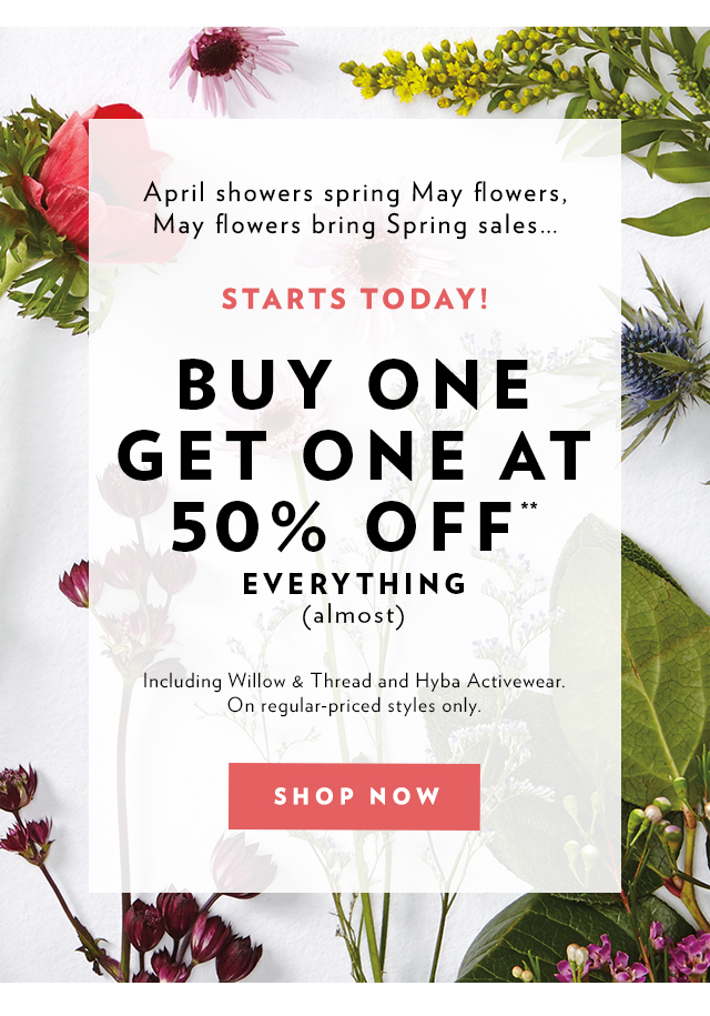 April showers spring May flowers, May flowers bring Spring sales Starts Today! Buy One Get One 50% off** Everything (Almost). Including Willow & Thread and Hyba Activewear. On regular-priced styles only