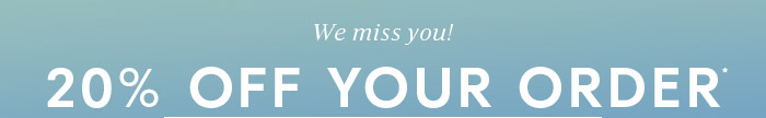 We miss you! 20% off your order* *Some exclusions apply.