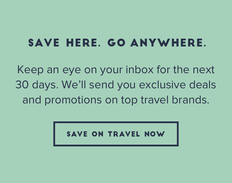Save Here. Go Anywhere. Keep an eye on your inbox for the next 30 days. Well send you exclusive deals and promotions on top travel brands.