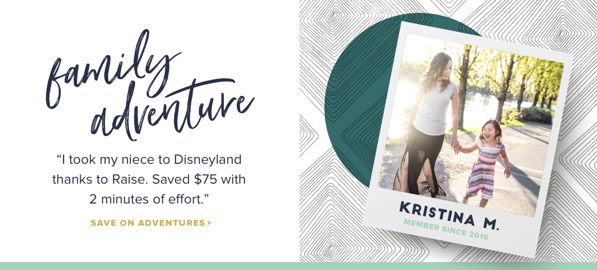 Family Adventure I took my niece to Disneyland thanks to Raise. Saved $75 with 2 minutes of effort. Kristina M., member since 2016