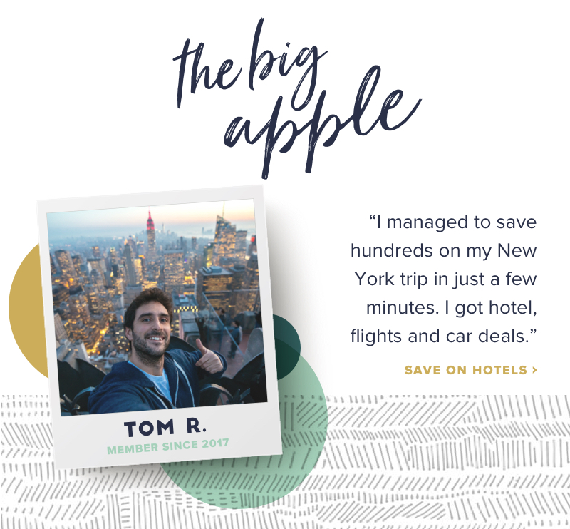 The Big Apple I managed to save hundreds on my New York trip in just a few minutes. I got hotel, flights and car deals. Tom R., member since 2017