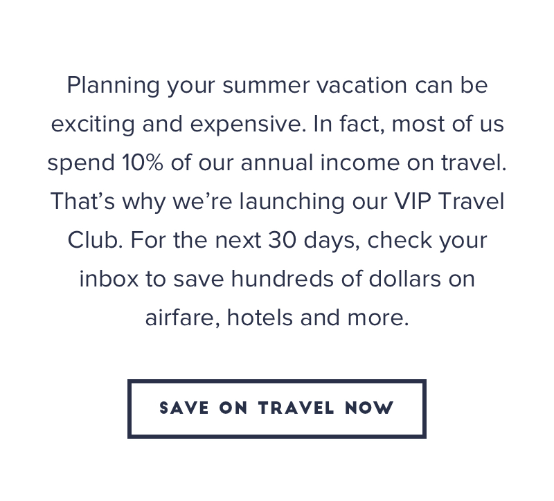 Planning your summer vacation can be exciting and expensive. In fact, most of us spend 10% of our annual income on travel. That's why we're launching our VIP Travel Club. For the next 30 days, check your inbox to save hundred of dollars on airfare, hotels, and more.