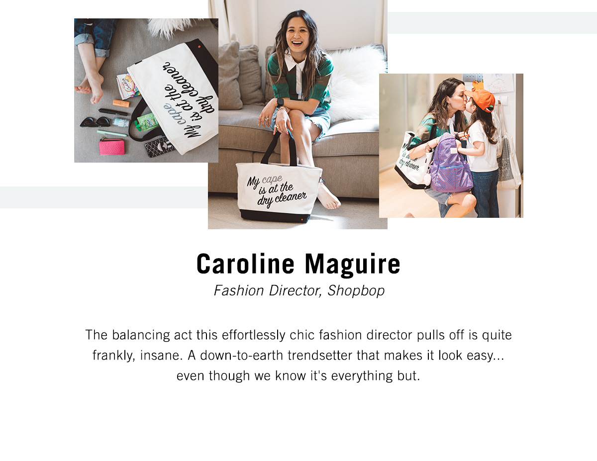 Caroline Maquire - Fashion Director, Shopbop - The balancing act this effortlessly chic fashion director pulls off is quite frankly, insane. A down-to-earth trendsetter that makes it look easy...even though we know it's everything but.