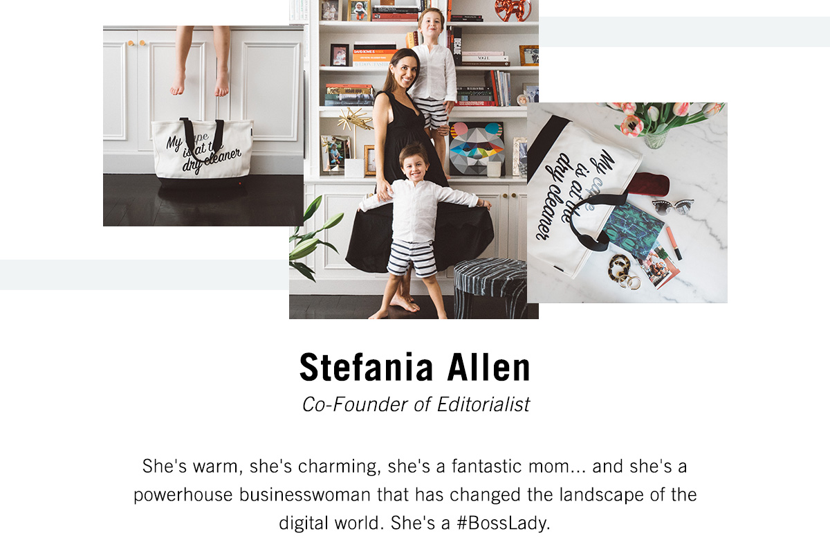 Stefania Allen - Co-Founder of Editorialist - She's warm, she's charming, she's a fantastic mom...and she's a powerhouse buisnesswoman that has changed the landscape of the digital world. She's a #BossLady.