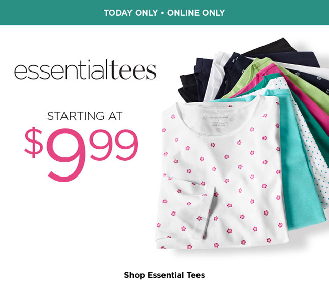 --TODAY ONLY, ONLINE ONLY-- Essential Tees: Starting at $9.99! Shop Essential Tees.