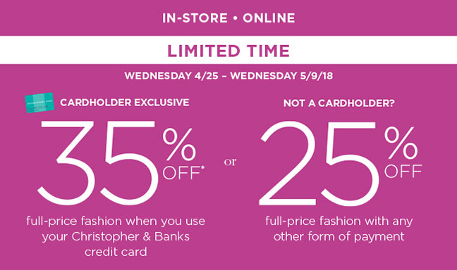 --IN-STORE AND ONLINE-- LIMITED TIME! Wednesday 4/25 - Wednesday 5/9/18. Cardholder Exclusive: 35% Off* full-price fashion when you use your Christopher & Banks credit card. --OR-- Not a Cardholder? 25% Off full-price fashion with any other form of payment.
