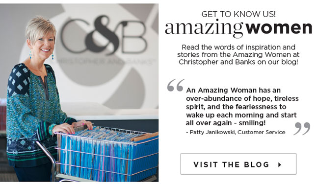 "Get to Know Us! Amazing women: Read the words of inspiration and stories from the Amazing Women at Christopher and Banks on our blog! ""An Amazing Woman has an over-abundance of hope, tireless spirit, and the fearlessness to wake up each morning and start all over again - smiling!"" - Patty Janikowski, Customer Service"