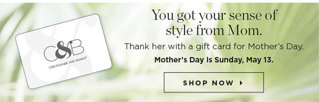 You got your sense of style from Mom. Thank her with a gift card for Mother's Day. Mother's Day is Sunday, May 13. Shop Now