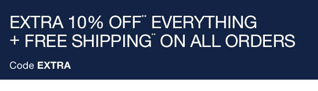 EXTRA 10% OFF** EVERYTHING + FREE SHIPPING** ON ALL ORDERS