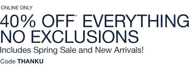 ONLINE ONLY 40% OFF* EVERYTHING NO EXCLUSIONS