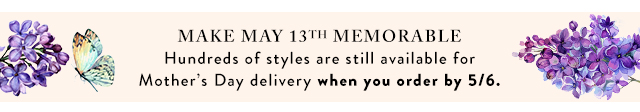 Hundreds of styles are still available for Mother's Day delivery when you order by May 6th.