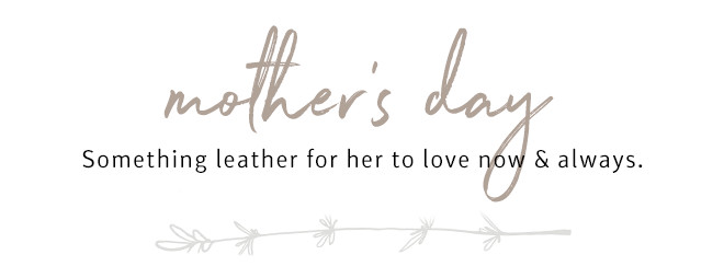 Mother's Day // Something leather for her to love now and always.