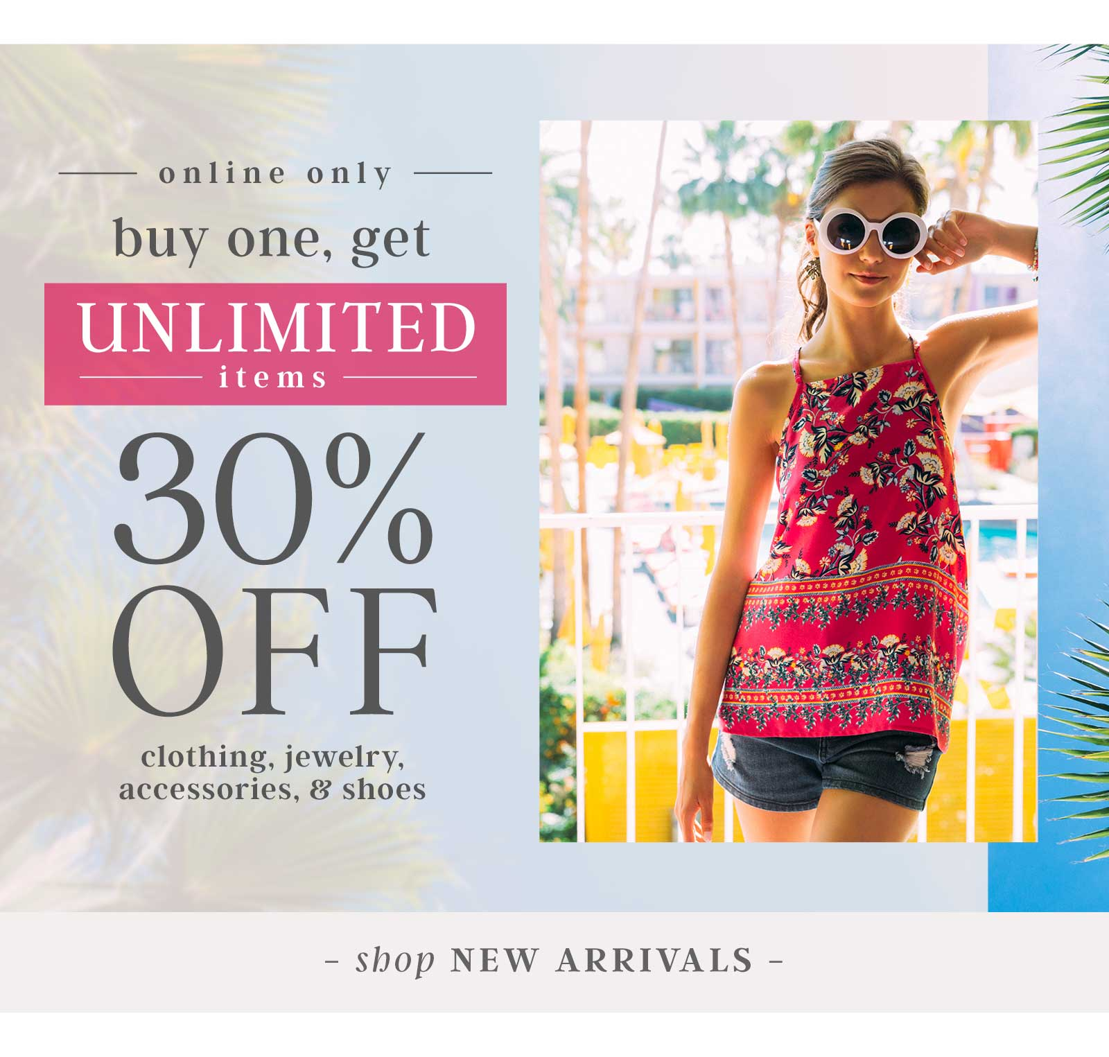 Buy one, Get UNLIMITED items - Shop New Arrivals