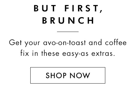 But First, Brunch. Get your avo-on-toast and coffee fix in these easy-as extras. Shop now.