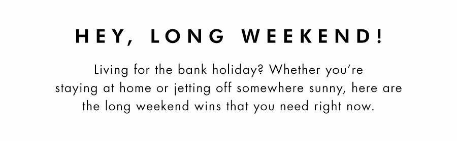 Hey, Long Weekend! Living for the bank holiday? Whether youre staying at home or jetting off somewhere sunny, here are the long weekend wins that you need right now.