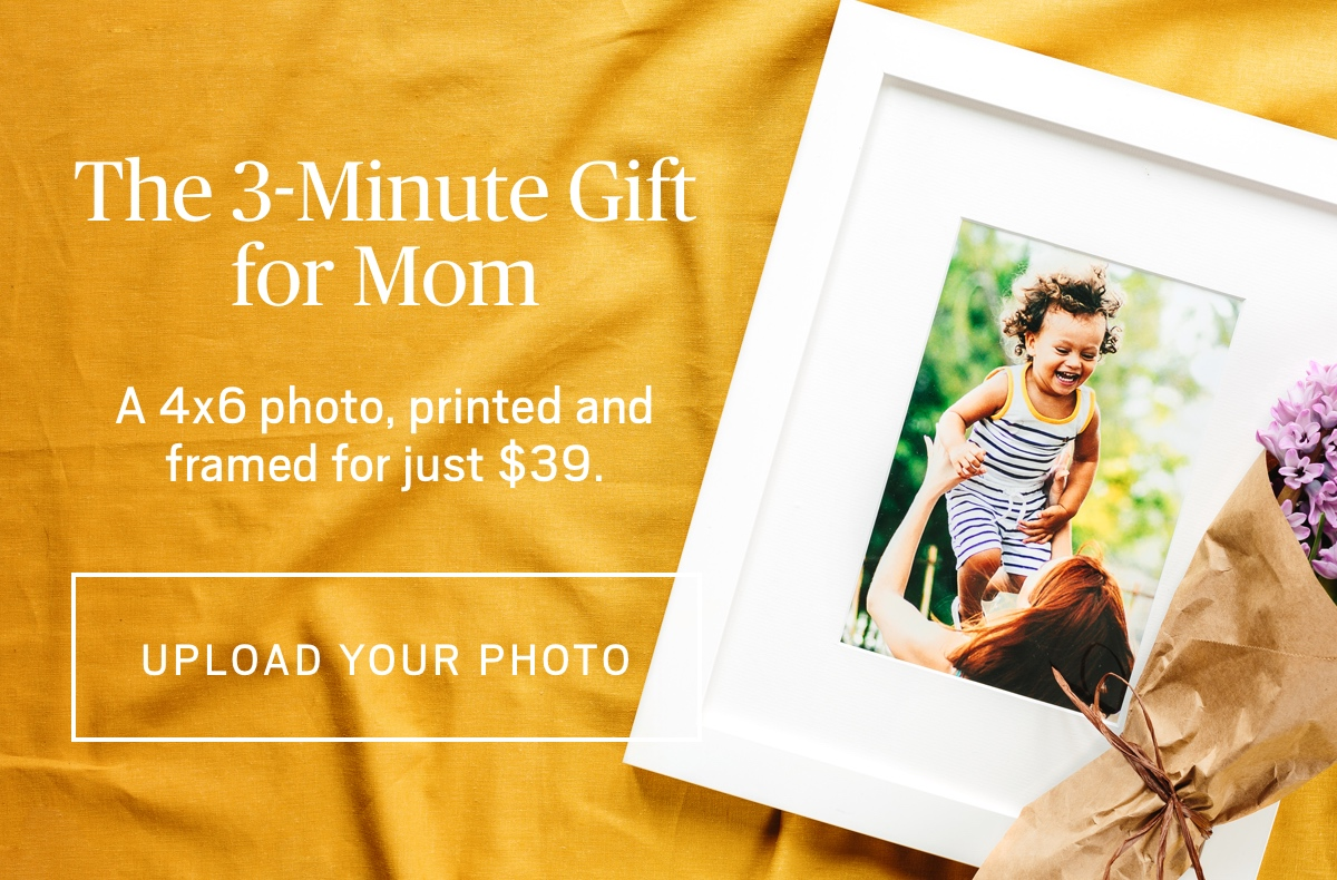 The 3-Minute Gift for Mom  A 4x6 photo, printed and framed for just $39. UPLOAD YOUR PHOTOS