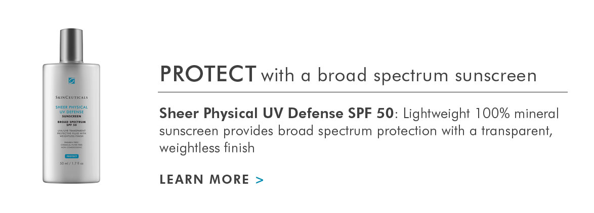 PROTECT with a broad spectrum sunscreen - Sheer Physical UV Defense SPF 50: Lightweight 100 percent mineral sunscreen provides broad spectrum protection with a transparent, weightless finish - LEARN MORE >