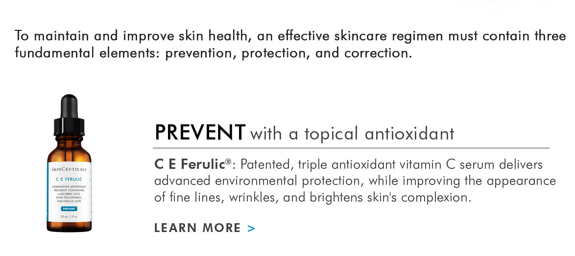 To maintain and improve skin health, an effective skincare regimen must contain three fundamental elements: prevention, protection, and correction. - PREVENT with a topical antioxidant - C E Ferulic: Patented, triple antioxidant vitamin C serum delivers advanced environmental protection, while improving the appearance of fine lines, wrinkles, and brightens skin's complexion. - LEARN MORE >