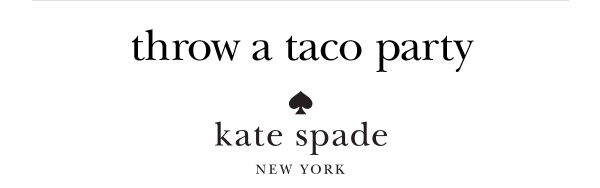 throw a taco party. kate spade. NEW YORK.