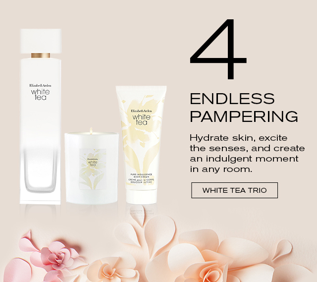 4 ENDLESS PAMPERING    Hydrate skin, excite    the senses, and create    an indulgent moment    in any room.    WHITE TEA TRIO