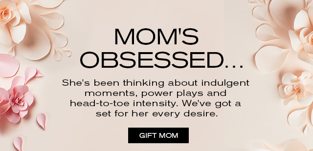 MOM'S OBSESSED...   She's been thinking about indulgent    moments, power plays and    head-to-toe intensity. We've got a   set for her every desire.    GIFT MOM