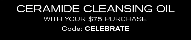 CERAMIDE CLEANSING OIL    WITH YOUR $75 PURCHASE    Code: CELEBRATE