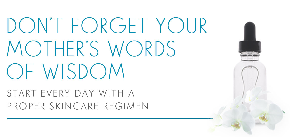 DONT FORGET YOUR MOTHER'S WORDS OF WISDOM - START EVERY DAY WITH A PROPER SKINCARE REGIMEN