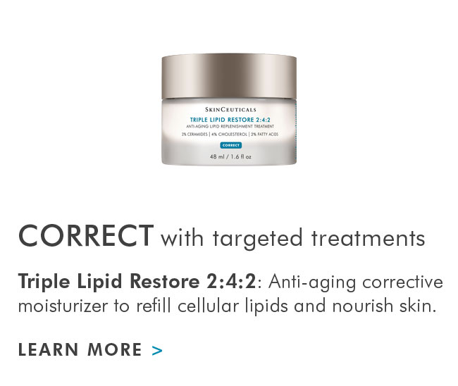 CORRECT with targeted treatments - Triple Lipid Restore 2:4:2: Anti-aging corrective moisturizer to refill cellular lipids and nourish skin. - LEARN MORE >