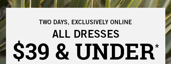 All Dresses $39 and Under*