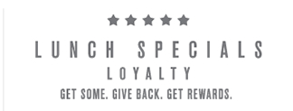 Join Lunch Specials Loyalty. Get Some. Give Back. Get Rewards.