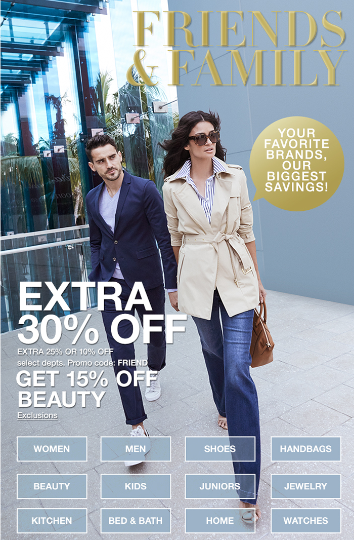 Friends and Family, Extra 30 percent Off, Promo code: FRIEND, Get 15 percent Off, Beauty, Exclusions, Women, Beauty, Kitchen, Men, Kids, Bed and Bath, Shoes, Juniors, Home, Handbags, Jewelry, Watches