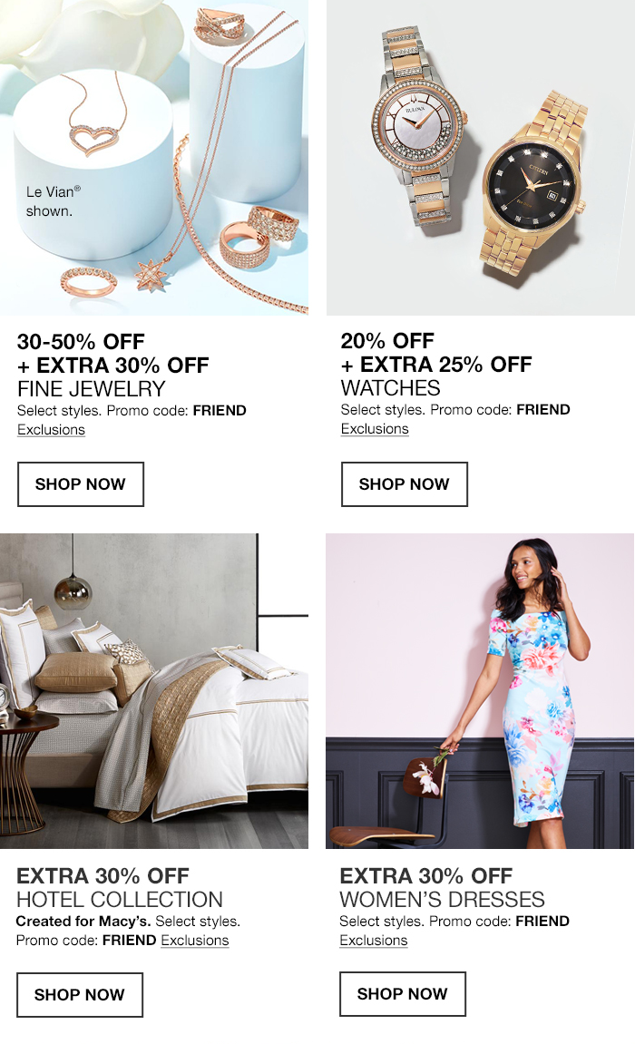30 50 percent Off, + Extra 30 percent Off, Promo code: FRIEND, Exclusions, Shop Now, Extra 30 percent Off, Hotel Collection, Promo code: FRIEND, Exclusions, Shop Now, 20 percent Off, Extra 25 percent Off, Watches, Promo code: Friend, Exclusions