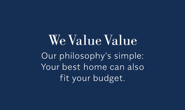 We Value Value - Our philosophy's simple: your best home can also fit your budget