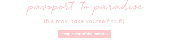 passport to paradise - this may, take yourself to fiji - shop color of the month >