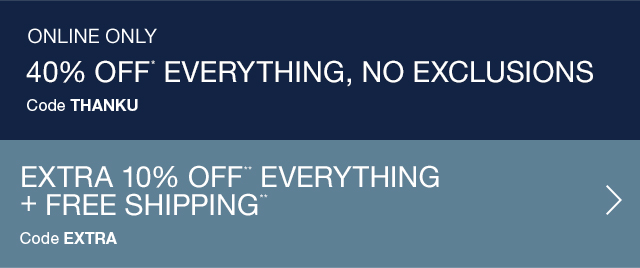 ONLINE ONLY | 40% OFF* EVERYTHING, NO EXCLUSIONS