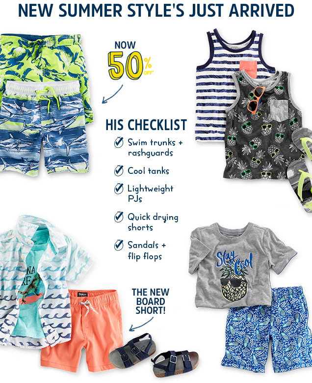 New summer style's just arrived | Now 50% off* | His checklist | Swim trunks + rashguards | Cool tanks | Lightweight PJs | Quick drying shorts | Sandals + flip flops | The new board short!
