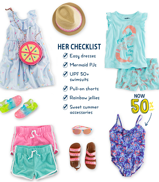 Her checklist   Easy dresses   Mermaid PJs   UPF 50+ swimsuits   Pull-on shorts   Rainbow jellies   Sweet summer accessories   Now 50% off*