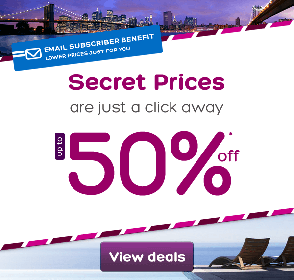 SECRET PRICES are just a click away Up to 50% off* Lower prices just for you EMAIL SUBSCRIBER BENEFIT