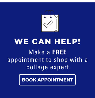 WE CAN HELP! | Make a FREE appointment to shop with a college expert. | BOOK APPOINTMENT