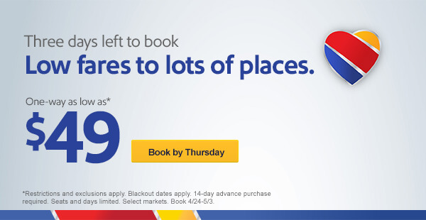 Three days left to book Low fares to lots of places. One-way as low as* $49 [Book by Thursday] *Restrictions and exclusions apply. Blackout dates apply. 14-day advance purchase required. Seats and days limited. Select markets. Book 4/24-5/3.