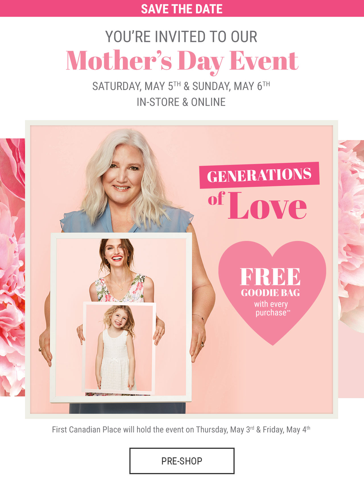 Save the date. You're invited to our MOther's Day Event. Saturday, May 5th & Sunday, May 6th. In-store & Online. Generations of Love. Free Goodie Bag with every purchase**. First Canadian Place will hold the event on Thursday, May 3rd & Friday, May 4th. PRE-SHOP.