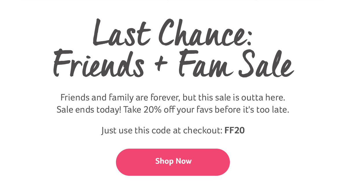 Last Chance: Friends + Fam Sale - Friends and family are forever, but this sale is outta here. Sale ends today! Take 20% off your favs before it's too late. Just use this code at checkout: FF20 | Shop Now