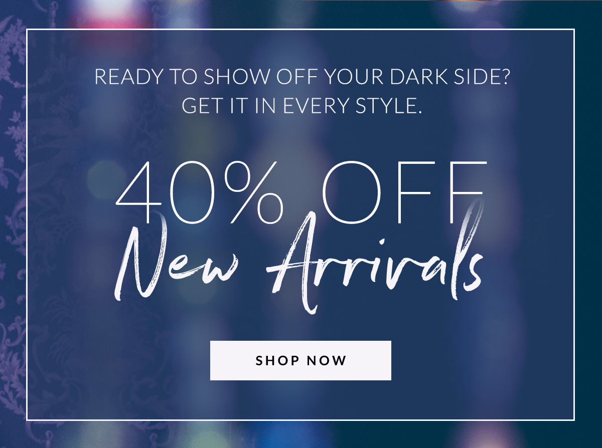 Ready To Show Off Your Dark Side? Get It In Every Style. 40% Off New Arrivals | Shop Now >