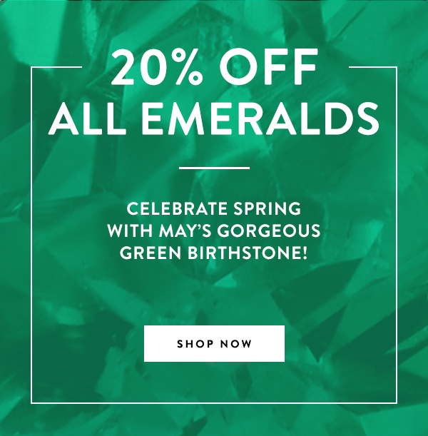20% OFF ALL EMERALDS: Celebrate spring with May's gorgeous green birthstone!