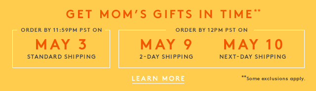 Get Mom's Gifts in Time | Order by 11:59PM PST on May 3 | Standard Shipping | Order by 12PM PST on May 9 | 2-Day Shipping | May 10 | Next Day Shipping | Learn More | **Some exclusions apply