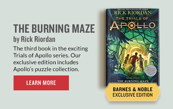 THE BURNING MAZE BARNES & NOBLE EXCLUSIVE EDITION by Rick Riordan The third book in the exciting Trials of Apollo series. Our exclusive edition includes Apollo's puzzle collection. | LEARN MORE